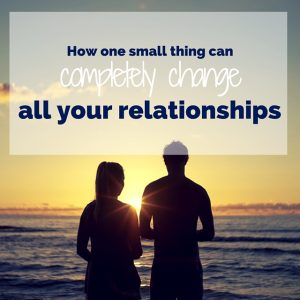 How One Small Thing can Completely Change All Your relationships